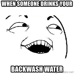 Yeah sure - when someone drinks your  backwash water