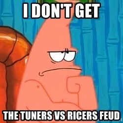 Patrick Wtf? - i don't get the tuners vs ricers feud