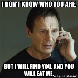 taken meme - I don't know who you are. But I will find you. And you will eat me.