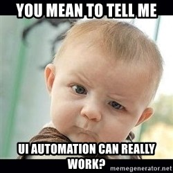 Skeptical Baby Whaa? - You mean to tell me UI automation can really work?