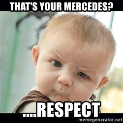 Skeptical Baby Whaa? - That's your Mercedes? ....Respect