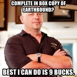 Rick Harrison - Complete in box copy of Earthbound? Best I can do is 9 bucks.