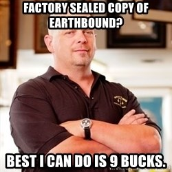 Rick Harrison - Factory sealed copy of Earthbound? Best I can do is 9 bucks.