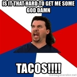 kenny powers - Is it that hard to get me some god damn Tacos!!!!