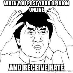 Jackie Chan face - When you post your opinion online And receive hate