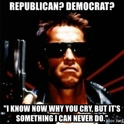 """Arnold Schwarzenegger i will be back - Republican? Democrat? """"I know now why you cry, but it's something I can never do."""""""