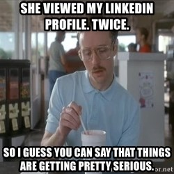 things are getting serious - She viewed my LinkedIn profile. Twice.  So I guess you can say that things are getting pretty serious.