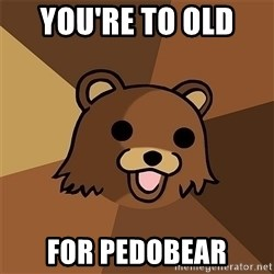 Pedobear81 - You're to old  for pedobear