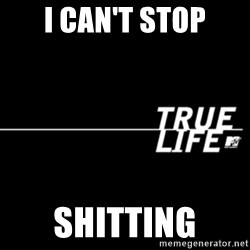 true life - I Can't stop shitting