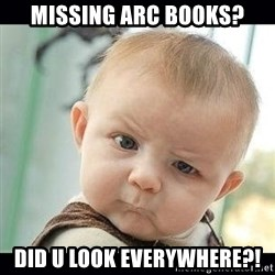 Skeptical Baby Whaa? - Missing ARC books? Did U look everywhere?!