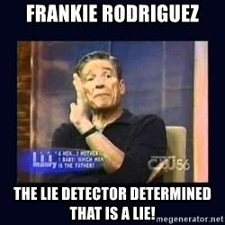 Maury Povich Father - Frankie Rodriguez The lie detector determined that is a lie!