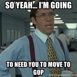 Office Space Boss - So yeah... I'm going  to need you to move to GOP