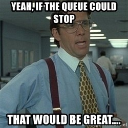 Office Space Boss - Yeah, if the queue could stop That would be great....