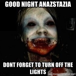scary meme - GOOD NIGHT ANAZSTAZIA DONT FORGET TO TURN OFF THE LIGHTS