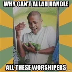 Why can't I hold all these limes - WHY CAN'T ALLAH HANDLE ALL THESE WORSHIPERS