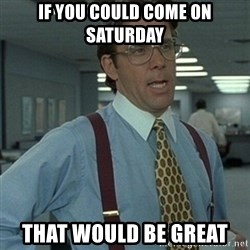 Office Space Boss - If you could come on saturday that would be great