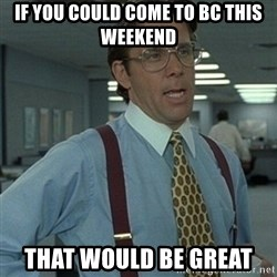Office Space Boss - if you could come to bc this weekend that would be great