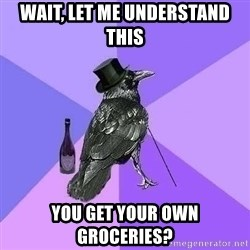 Rich Raven - Wait, let me understand this You get your own groceries?