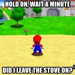 Mario looking at castle - Hold on, wait a minute Did I leave the stove on?