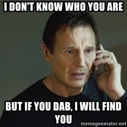 taken meme - i don't know who you are but if you dab, i will find you