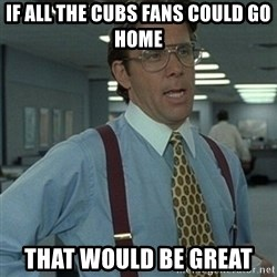 Office Space Boss - If all the Cubs fans could go home That would be great