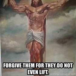 Muscles Jesus -  Forgive them for they do not even lift.