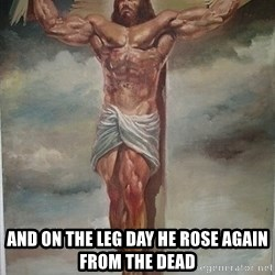 Muscles Jesus -  And on the leg day he rose again from the dead
