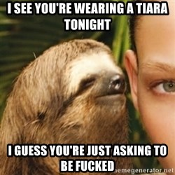Whispering sloth - I see you're wearing a tiara tonight i guess you're just asking to be fucked