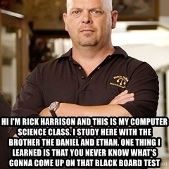 Rick Harrison -  Hi I'm Rick Harrison and this is my computer science class. I study here with the brother the Daniel and Ethan. One thing I learned is that you never know what's gonna come up on that black board test
