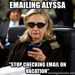 """Hillary Text - emailing alyssa  """"stop checking email on vacation"""""""