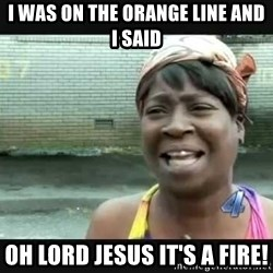 Sweet brown - I was on the Orange line and I said oh lord Jesus it's a fire!