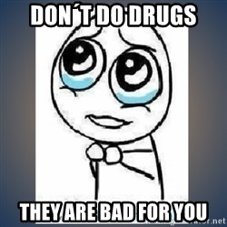meme tierno - don´t do drugs  they are bad for you