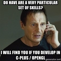 taken meme - Do have are a very particular set of skills? I will find you if you develop in C-Plus / OpenGL