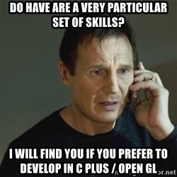 taken meme - Do have are a very particular set of skills? I Will find you if you prefer to develop in C Plus / Open GL