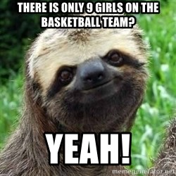 Sarcastic Sloth - THERE IS ONLY 9 girls on the basketball team? yeah!