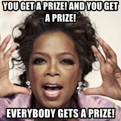 oprah - YOU GET A PRIZE! AND YOU GET A PRIZE! EVERYBODY GETS A PRIZE!