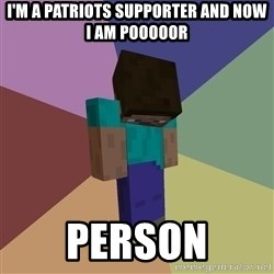 Depressed Minecraft Guy - i'm a patriots supporter and now i am pooooor person