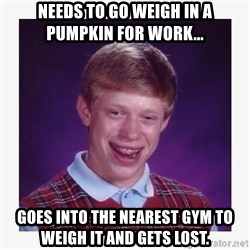 nerdy kid lolz - Needs to go weigh in a pumpkin for work... Goes into the nearest gym to weigh it and gets lost.