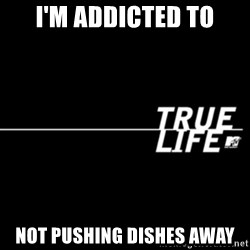 true life - I'm addicted to not pushing dishes away