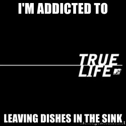 true life - I'm addicted to leaving dishes in the sink