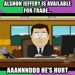 south park it's gone - Alshon Jeffery is available for trade... Aaannnddd he's hurt
