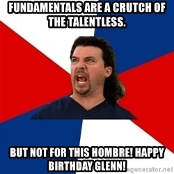 kenny powers - Fundamentals are a crutch of the talentless. But not for this hombre! Happy Birthday Glenn!