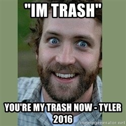 """Overly Attached Boyfriend - """"im trash"""" You're my trash now - Tyler 2016"""