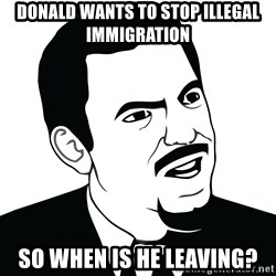 Are you serious face  - Donald wants to stop illegal immigration  So when is he leaving?