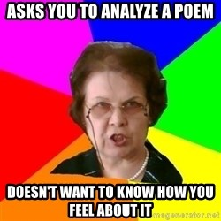 teacher - ASKS YOU TO ANALYZE A POEM DOESN'T WANT TO KNOW HOW YOU FEEL ABOUT IT