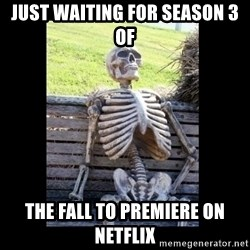 Still Waiting - Just waiting for Season 3 of The Fall to premiere on Netflix