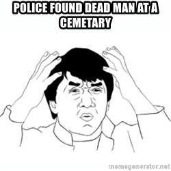 wtf jackie chan lol - Police found dead man at a cemetary