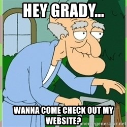 Herbert from family guy - hey grady... Wanna come check out my website?