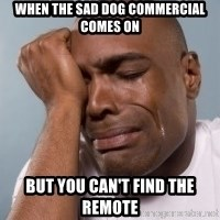cryingblackman - when the sad dog commercial comes on but you can't find the remote