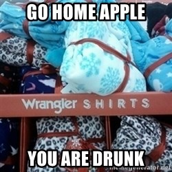 GO HOME--You're Drunk  - Go home apple you are drunk